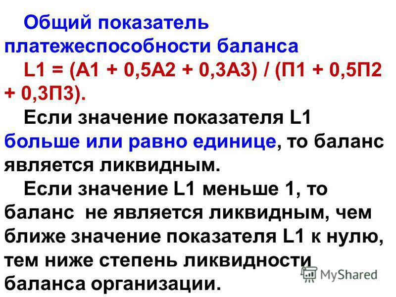 Общий показатель платежеспособности баланса L1 = (А1 + 0,5А2 + 0,3А3) / (П1 + 0,5П2 + 0,3П3). Если значение показателя L1 больше или равно единице, то баланс является ликвидным. Если значение L1 меньше 1, то баланс не является ликвидным, чем ближе зн