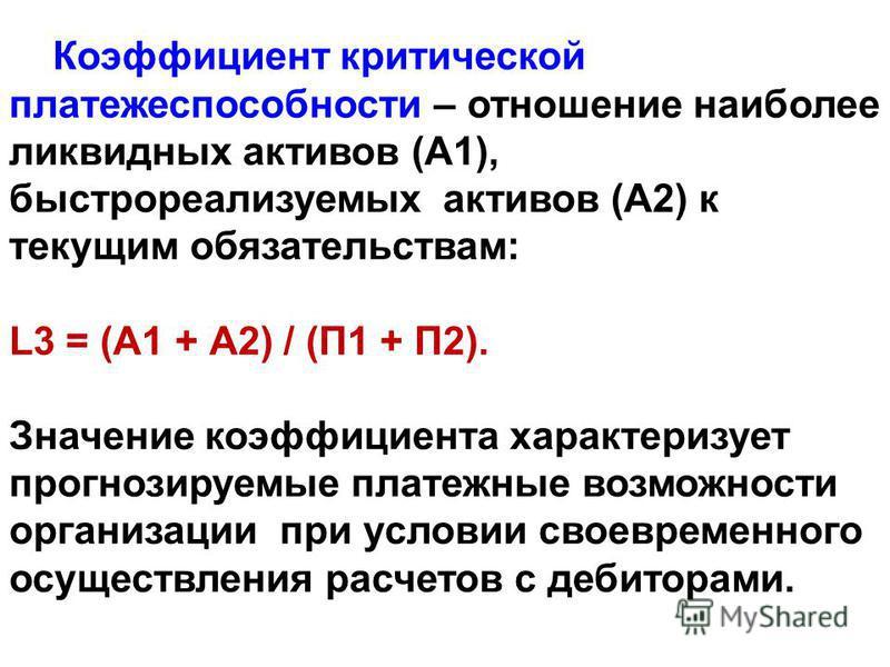 Коэффициент критической платежеспособности – отношение наиболее ликвидных актывов (А1), быстрореализуемых актывов (А2) к текущим обязательствам: L3 = (А1 + А2) / (П1 + П2). Значение коэффициента характеризует прогнозируемые платежные возможности орга