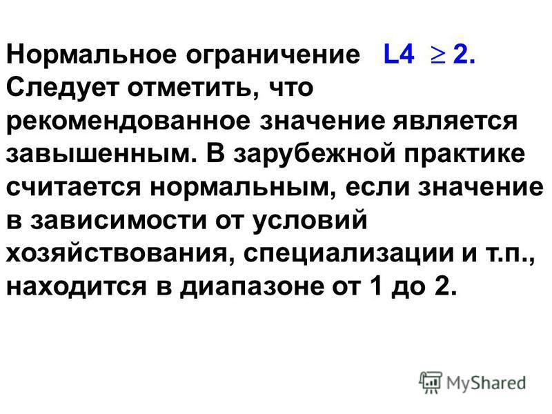 Нормальное ограничение L4 2. Следует отметить, что рекомендованное значение является завышенным. В зарубежной практыке считается нормальным, если значение в зависимости от условий хозяйствования, специализации и т.п., находится в диапазоне от 1 до 2.