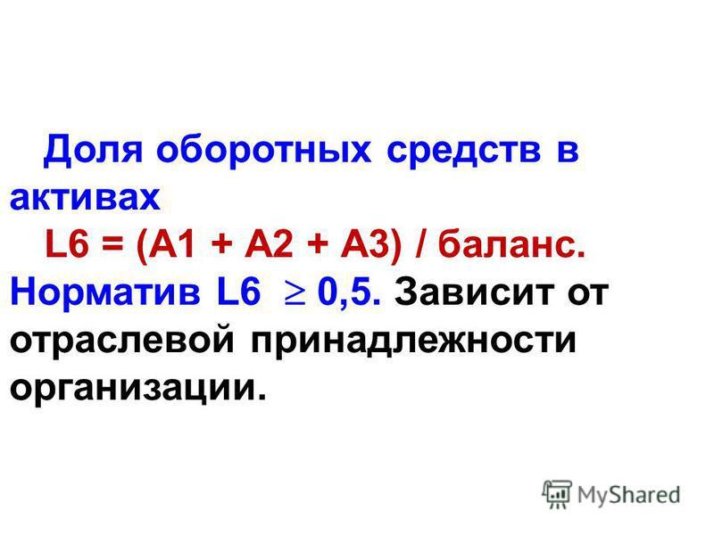 Доля оборотных средств в актывах L6 = (А1 + А2 + А3) / баланс. Норматив L6 0,5. Зависит от отраслевой принадлежности организации.