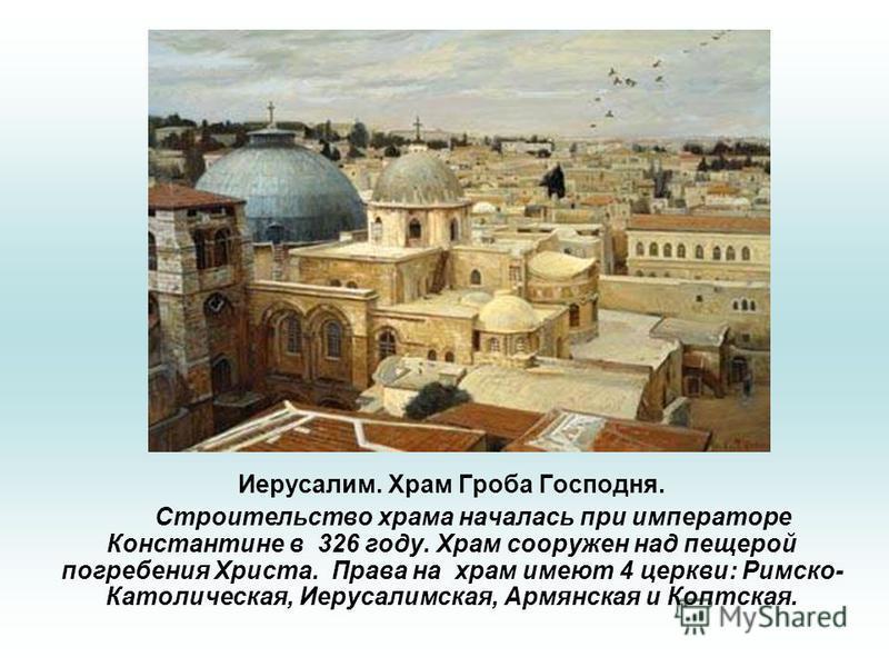 Иерусалим. Храм Гроба Господня. Строительство храма началась при императоре Константине в 326 году. Храм сооружен над пещерой погребения Христа. Права на храм имеют 4 церкви: Римско- Католическая, Иерусалимская, Армянская и Коптская.