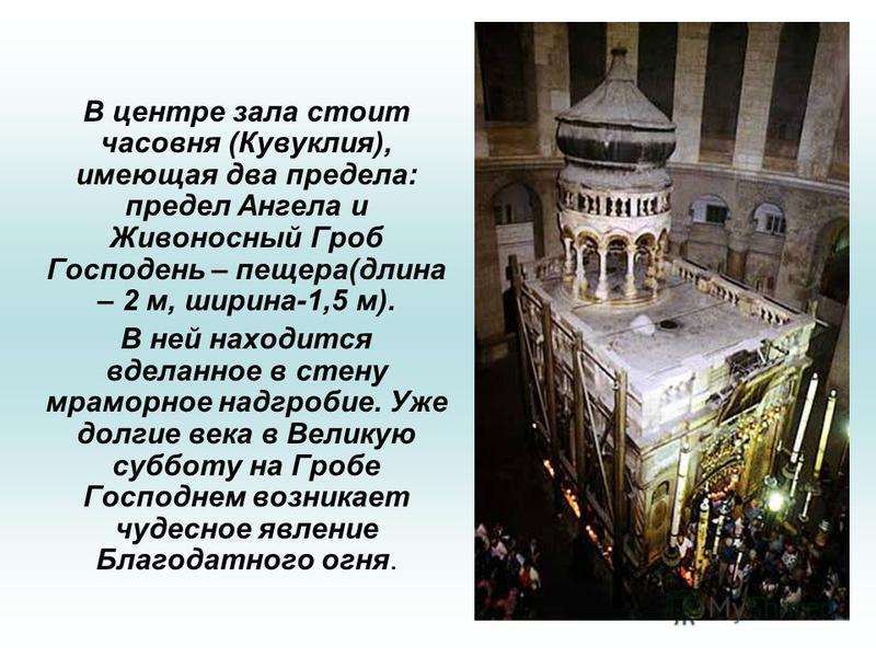 В центре зала стоит часовня (Кувуклия), имеющая два предела: предел Ангела и Живоносный Гроб Господень – пещера(длина – 2 м, ширина-1,5 м). В ней находится вделанное в стену мраморное надгробие. Уже долгие века в Великую субботу на Гробе Господнем во