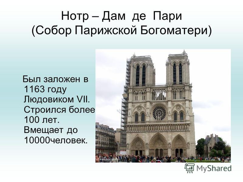 Нотр – Дам де Пари (Собор Парижской Богоматери) Был заложен в 1163 году Людовиком VII. Строился более 100 лет. Вмещает до 10000 человек.