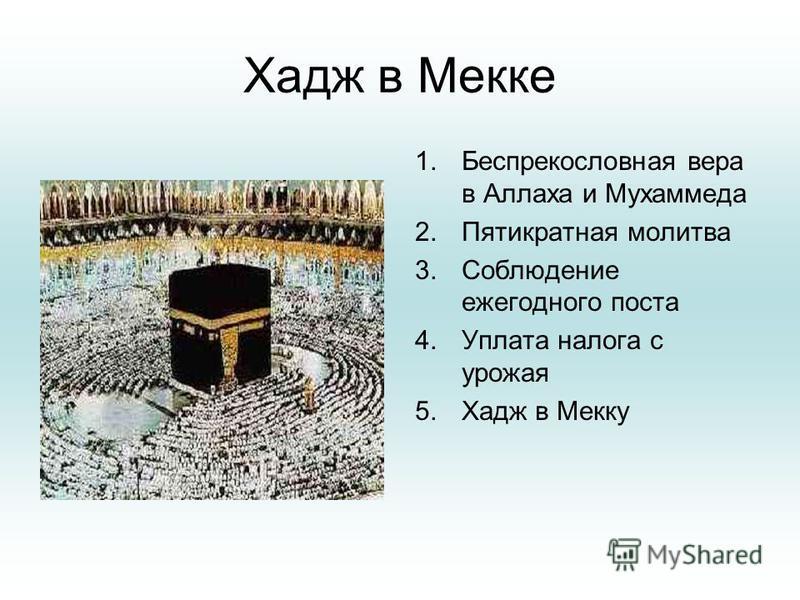 Хадж в Мекке 1. Беспрекословная вера в Аллаха и Мухаммеда 2. Пятикратная молитва 3. Соблюдение ежегодного поста 4. Уплата налога с урожая 5. Хадж в Мекку