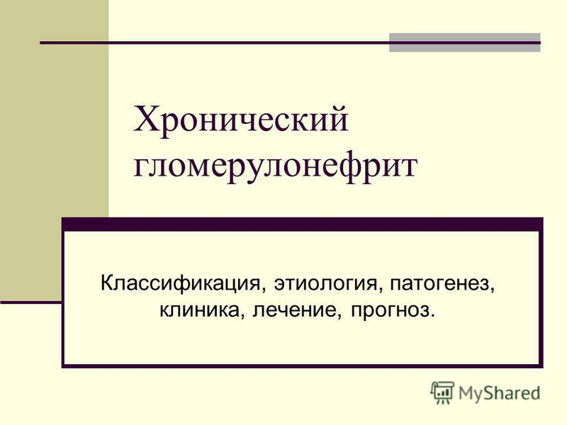 Хронический гломерулонефрит Классификация, этиология, патогенез, клиника, лечение, прогноз.
