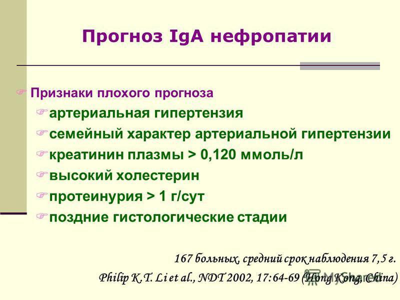 FПризнаки плохого прогноза Fартериальная гипертензия Fсемейный характер артериальной гипертензии Fкреатинин плазмы > 0,120 ммоль/л Fвысокий холестерин Fпротеинурия > 1 г/сут Fпоздние гистологические стадии 167 больных, средний срок наблюдения 7,5 г.