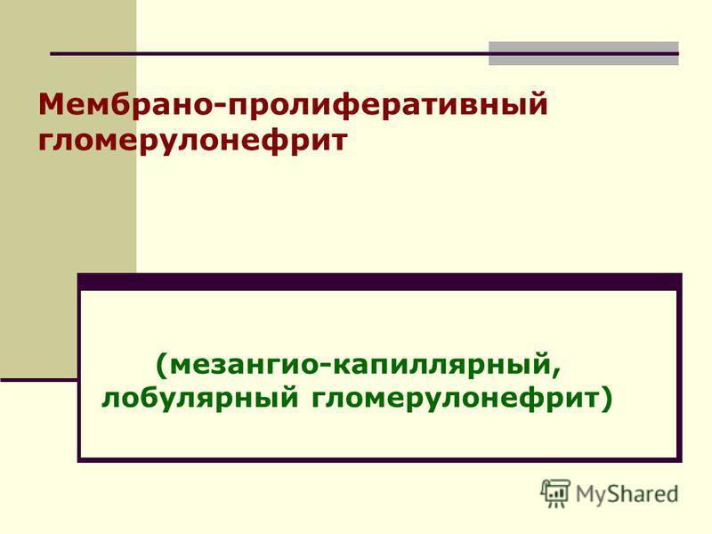 Мембрано-пролиферативный гломерулонефрит (мезангио-капиллярный, лобулярный гломерулонефрит)