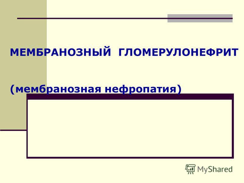 МЕМБРАНОЗНЫЙ ГЛОМЕРУЛОНЕФРИТ (мембранозная нефропатия)