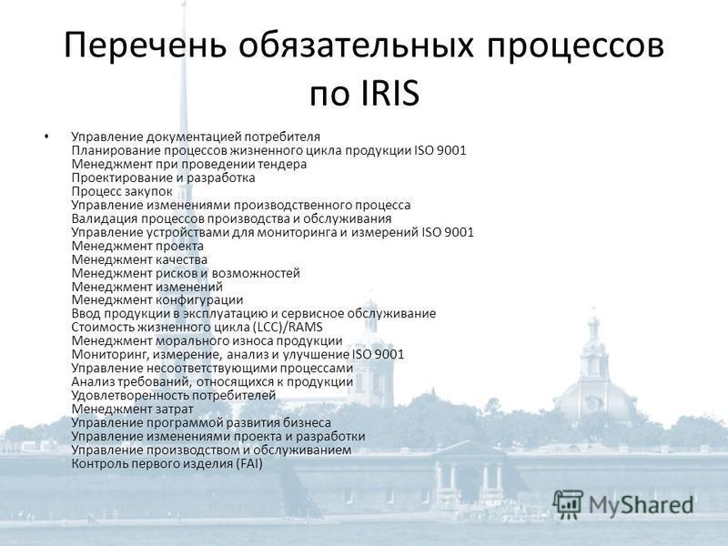 Перечень обязательных процессов по IRIS Управление документацией потребителя Планирование процессов жизненного цикла продукции ISO 9001 Менеджмент при проведении тендера Проектирование и разработка Процесс закупок Управление изменениями производствен
