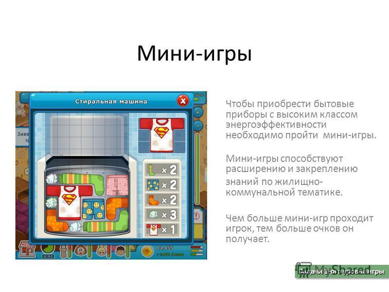 Мини-игры Чтобы приобрести бытовые приборы с высоким классом энергоэффективности необходимо прой̆ти мини-игры. Мини-игры способствуют расширению и закреплению знаний по жилищно- коммунальной̆ тематике. Чем больше мини-игр проходит игрок, тем больше