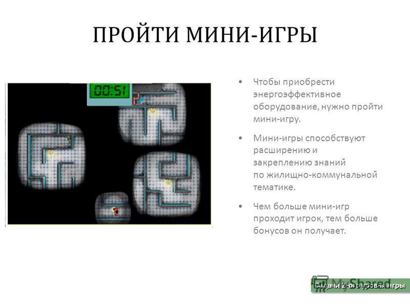 Чтобы приобрести энергоэффективное оборудование, нужно пройти мини-игру. Мини-игры способствуют расширению и закреплению знаний по жилищно-коммунальной̆ тематике. Чем больше мини-игр проходит игрок, тем больше бонусов он получает. Задачи 2-ого уровн