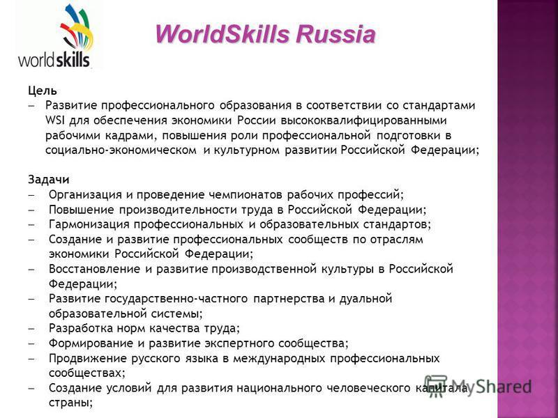 Цель Развитие профессионального образования в соответствии со стандартами WSI для обеспечения экономики России высококвалифицированными рабочими кадрами, повышения роли профессиональной подготовки в социально-экономическом и культурном развитии Росси
