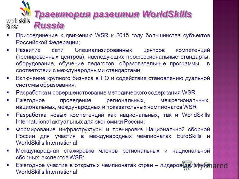 Траектория развития WorldSkills Russia Присоединение к движению WSR к 2015 году большинства субъектов Российской Федерации; Развитие сети Специализированных центров компетенций (тренировочных центров), наследующих профессиональные стандарты, оборудов