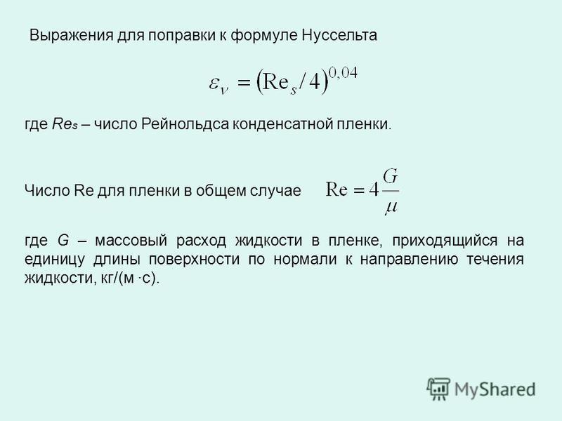 Выражения для поправки к формуле Нуссельта где Re s – число Рейнольдса конденсатной пленки. Число Re для пленки в общем случае где G – массовый расход жидкости в пленке, приходящийся на единицу длины поверхности по нормали к направлению течения жидко
