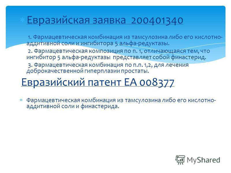 Евразийская заявка 200401340 1. Фармацевтическая комбинация из тамсулозина либо его кислотно- аддитивной соли и ингибитора 5 альфа-редуктазы. 2. Фармацевтическая композиция по п. 1, отличающаяся тем, что ингибитор 5 альфа-редуктазы представляет собой