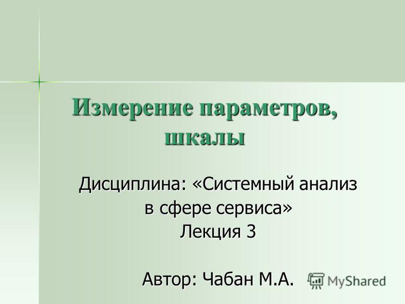 Измерение параметров, шкалы Дисциплина: «Системный анализ в сфере сервиса» Лекция 3 Автор: Чабан М.А.