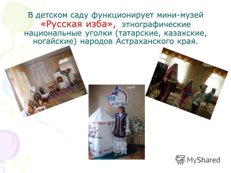 В детском саду функционирует мини-музей «Русская изба», этнографические национальные уголки (татарские, казахские, ногайские) народов Астраханского края.