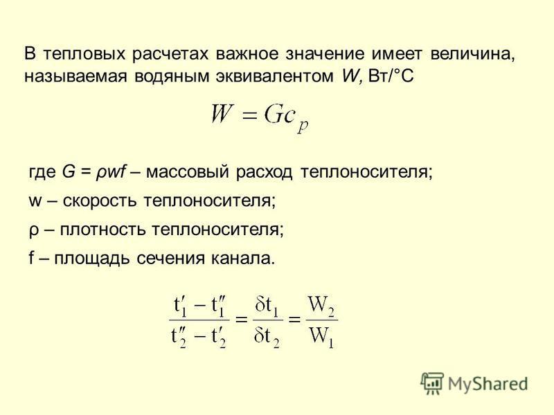 В тепловых расчетах важное значение имеет величина, называемая водяным эквивалентом W, Вт/°С где G = swf – массовый расход теплоносителя; w – скорость теплоносителя; ρ – плотность теплоносителя; f – площадь сечения канала.