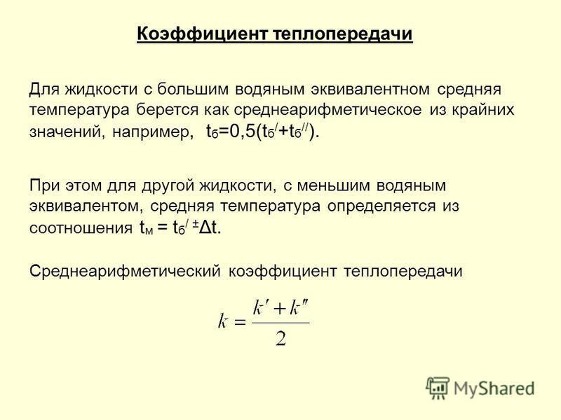 Коэффициент теплопередачи Для жидкости с большим водяным эквивалентном средняя температура берется как среднеарифметическое из крайних значений, например, t б =0,5(t б / +t б // ). При этом для другой жидкости, с меньшим водяным эквивалентом, средняя