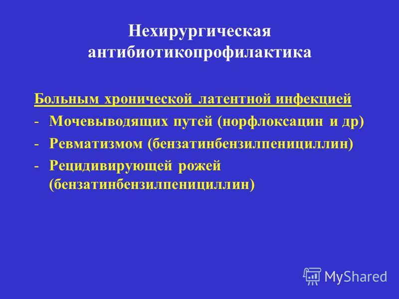 Нехирургическая антибиотикопрофилактика Больным хронической латентной инфекцией -Мочевыводящих путей (норфлоксацин и др) -Ревматизмом (бензатин бензилпенициллин) -Рецидивирующей рожей (бензатин бензилпенициллин)