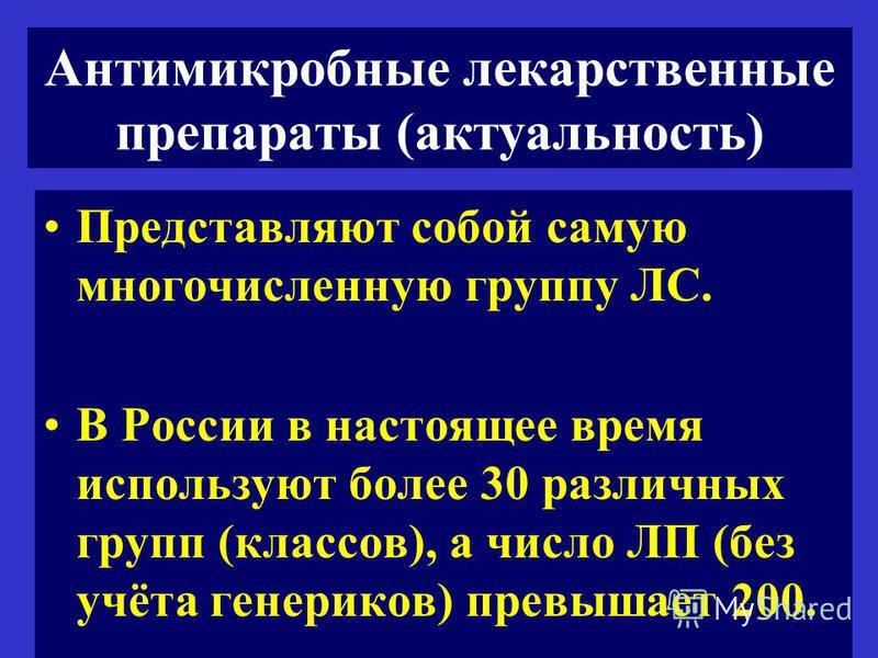 Антимикробные лекарственные препараты (актуальность) Представляют собой самую многочисленную группу ЛС. В России в настоящее время используют более 30 различных групп (классов), а число ЛП (без учёта генериков) превышает 200.
