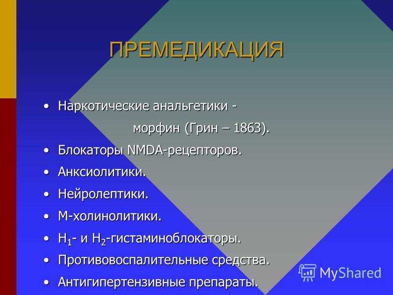 ПРЕМЕДИКАЦИЯ Наркотические анальгетики -Наркотические анальгетики - морфин (Грин – 1863). Блокаторы NMDA-рецепторов.Блокаторы NMDA-рецепторов. Анксиолитики.Анксиолитики. Нейролептики.Нейролептики. М-холинолитики.М-холинолитики. Н 1 - и Н 2 -гистамино
