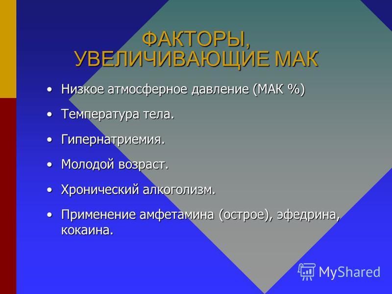 ФАКТОРЫ, УВЕЛИЧИВАЮЩИЕ МАК Низкое атмосферное давление (МАК %)Низкое атмосферное давление (МАК %) Температура тела.Температура тела. Гипернатриемия.Гипернатриемия. Молодой возраст.Молодой возраст. Хронический алкоголизм.Хронический алкоголизм. Примен