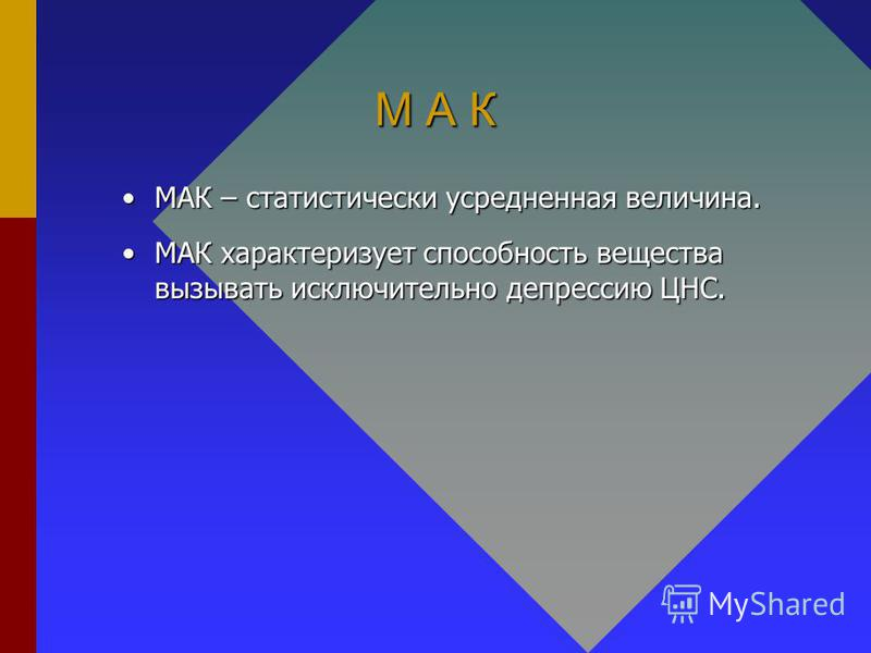 М А К МАК – статистически усредненная величина.МАК – статистически усредненная величина. МАК характеризует способность вещества вызывать исключительно депрессию ЦНС.МАК характеризует способность вещества вызывать исключительно депрессию ЦНС.