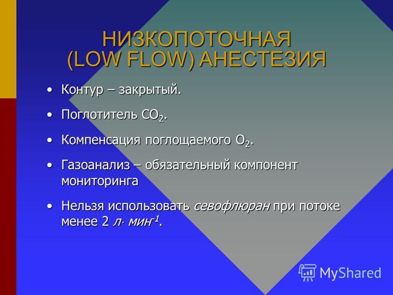 НИЗКОПОТОЧНАЯ (LOW FLOW) АНЕСТЕЗИЯ Контур – закрытый.Контур – закрытый. Поглотитель СО 2. Поглотитель СО 2. Компенсация поглощаемого О 2. Компенсация поглощаемого О 2. Газоанализ – обязательный компонент мониторинга Газоанализ – обязательный компонен