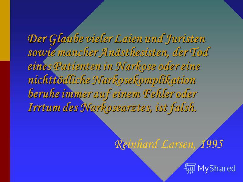 Der Glaube vieler Laien und Juristen sowie mancher Anästhesisten, der Tod eines Patienten in Narkose oder eine nichttödliche Narkosekomplikation beruhe immer auf einem Fehler oder Irrtum des Narkosearztes, ist falsh. Reinhard Larsen, 1995
