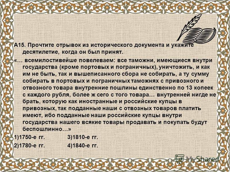 А15. Прочтите отрывок из исторического документа и укажите десятилетие, когда он был принят. «… всемилостивейшие повелеваем: все таможни, имеющиеся внутри государства (кроме портовых и пограничных), уничтожить, и как им не быть, так и выше писанного