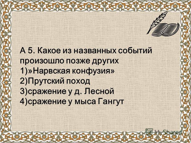 А 5. Какое из названных событий произошло позже других 1)»Нарвская конфузия» 2)Прутский поход 3)сражение у д. Лесной 4)сражение у мыса Гангут