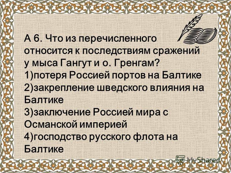 А 6. Что из перечисленного относится к последствиям сражений у мыса Гангут и о. Гренгам? 1)потеря Россией портов на Балтике 2)закрепление шведского влияния на Балтике 3)заключение Россией мира с Османской империей 4)господство русского флота на Балти
