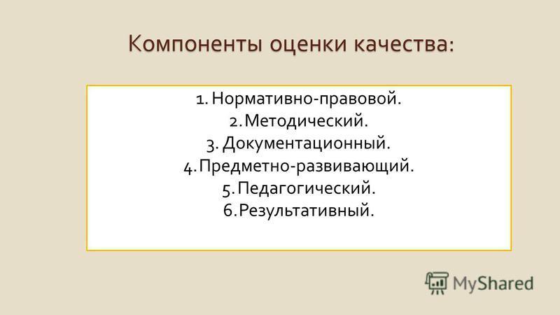 Компоненты оценки качества : 1. Нормативно - правовой. 2. Методический. 3. Документационный. 4. Предметно - развивающий. 5. Педагогический. 6. Результативный.