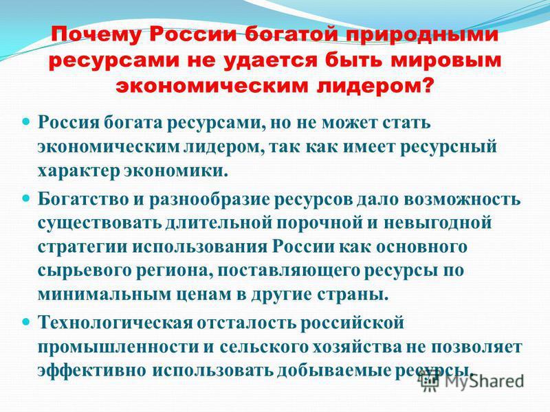 Почему России богатой природными ресурсами не удается быть мировым экономическим лидером? Россия богата ресурсами, но не может стать экономическим лидером, так как имеет ресурсный характер экономики. Богатство и разнообразие ресурсов дало возможность