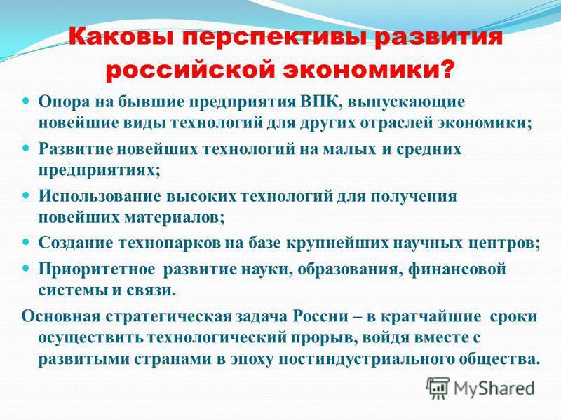 Каковы перспективы развития российской экономики? Опора на бывшие предприятия ВПК, выпускающие новейшие виды технологий для других отраслей экономики; Развитие новейших технологий на малых и средних предприятиях; Использование высоких технологий для