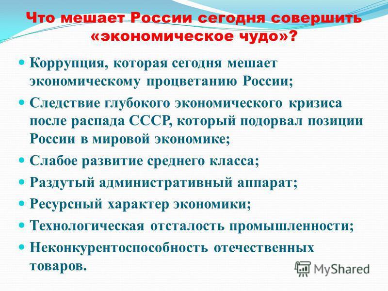 Что мешает России сегодня совершить «экономическое чудо»? Коррупция, которая сегодня мешает экономическому процветанию России; Следствие глубокого экономического кризиса после распада СССР, который подорвал позиции России в мировой экономике; Слабое