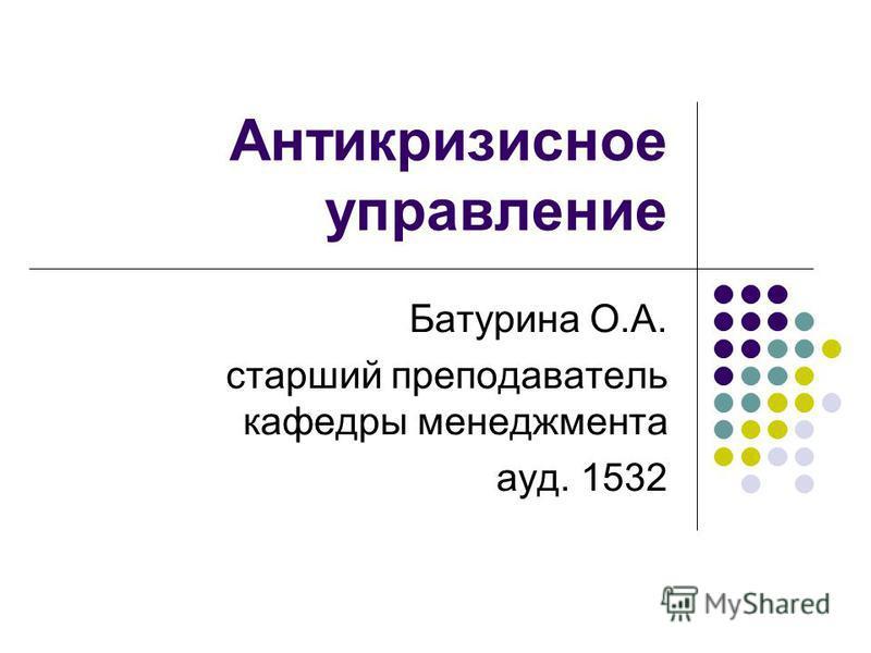Антикризисное управление Батурина О.А. старший преподаватель кафедры менеджмента ауд. 1532