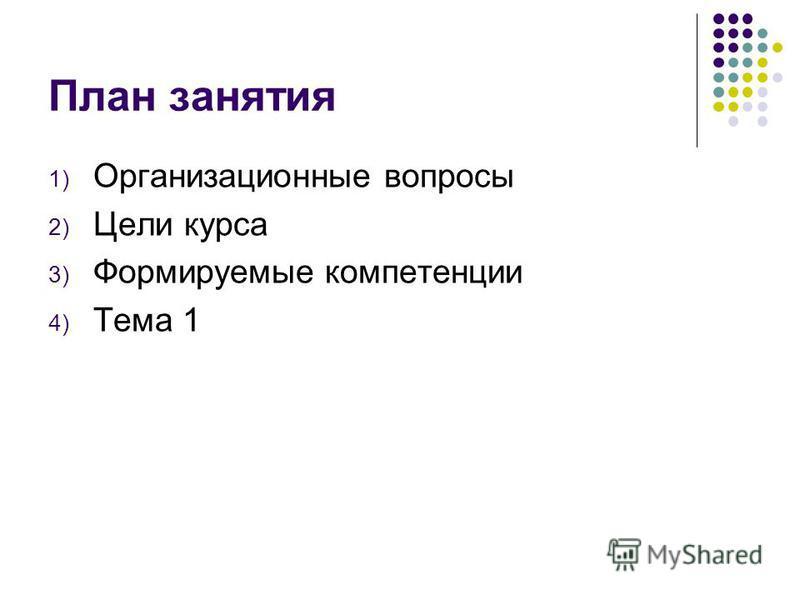 План занятия 1) Организационные вопросы 2) Цели курса 3) Формируемые компетенции 4) Тема 1