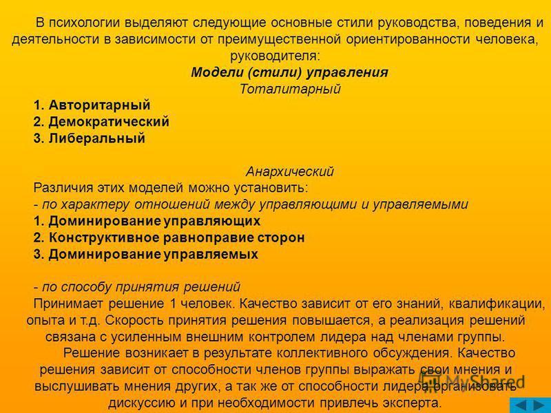 В психологии выделяют следующие основные стили руководства, поведения и деятельности в зависимости от преимущественной ориентированности человека, руководителя: Модели (стили) управления Тоталитарный 1. Авторитарный 2. Демократический 3. Либеральный