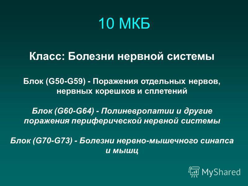 10 МКБ Класс: Болезни нервной системы Блок (G50-G59) - Поражения отдельных нервов, нервных корешков и сплетений Блок (G60-G64) - Полиневропатии и другие поражения периферической нервной системы Блок (G70-G73) - Болезни нервно-мышечного синапса и мышц