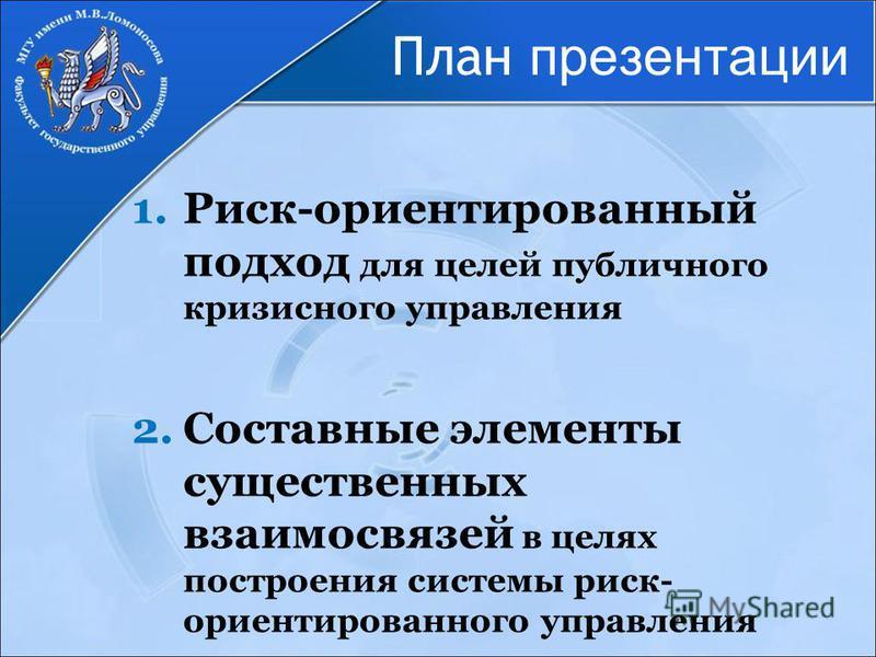 План презентации 1.Риск-ориентированный подход для целей публичного кризисного управления 2. Составные элементы существенных взаимосвязей в целях построения системы риск- ориентированного управления
