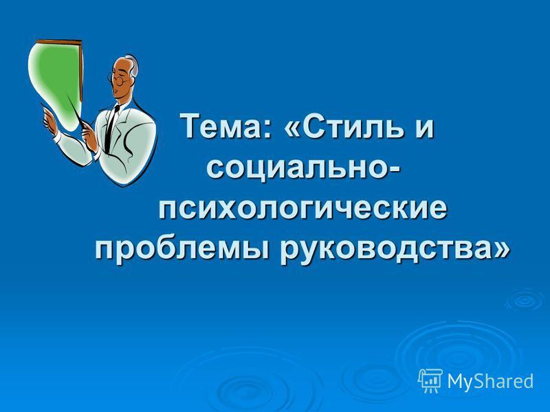 Тема: «Стиль и социально- психологические проблемы руководства» Тема: «Стиль и социально- психологические проблемы руководства»