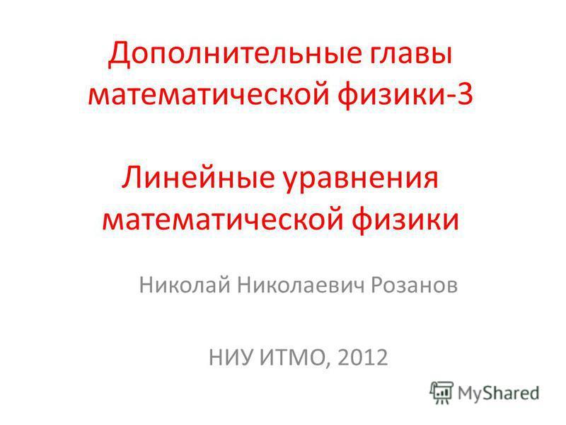 Дополнительные главы математической физики-3 Линейные уравнения математической физики Николай Николаевич Розанов НИУ ИТМО, 2012