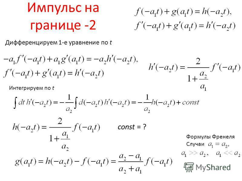 Импульс на границе -2 Дифференцируем 1-е уравнение по t Интегрируем по t const = ? Формулы Френеля Случаи,