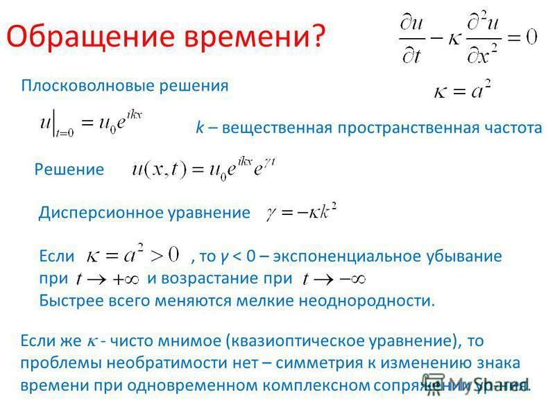 Обращение времени? Плосковолновые решения k – вещественная пространственная частота Решение Дисперсионное уравнение Если, то γ < 0 – экспоненциальное убывание при и возрастание при Быстрее всего меняются мелкие неоднородности. Если же - чисто мнимое
