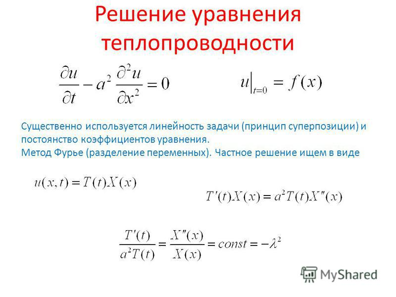 Решение уравнения теплопроводности Существенно используется линейность задачи (принцип суперпозиции) и постоянство коэффициентов уравнения. Метод Фурье (разделение переменных). Частное решение ищем в виде