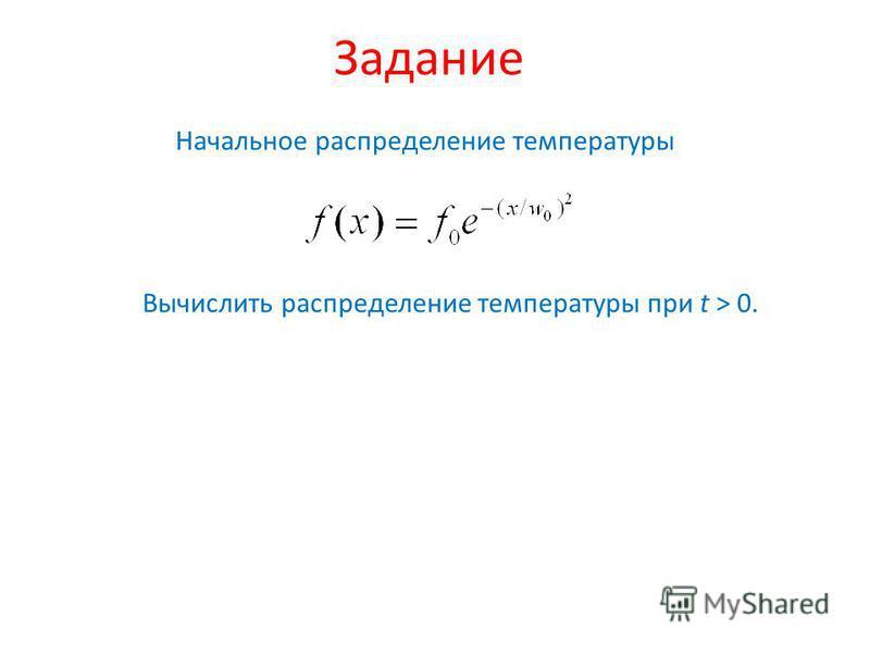 Задание Начальное распределение температуры Вычислить распределение температуры при t > 0.