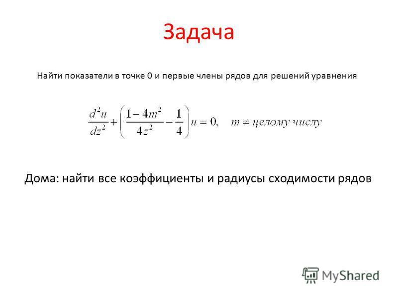 Задача Найти показатели в точке 0 и первые члены рядов для решений уравнения Дома: найти все коэффициенты и радиусы сходимости рядов