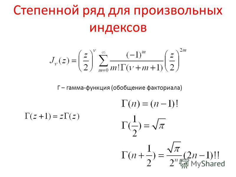 Степенной ряд для произвольных индексов Г – гамма-функция (обобщение факториала)